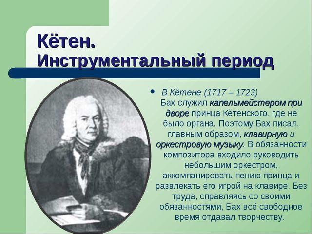 Кётен. Инструментальный период В Кётене (1717 – 1723) Бах служил капельмейсте...