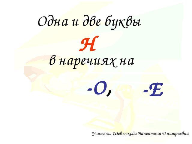 Одна и две буквы -О, Н в наречиях на -Е Учитель: Шевлякова Валентина Дмитриевна