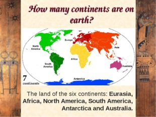 How many continents are on earth? The land of the six continents: Eurasia, Af