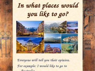 In what places would you like to go? Everyone will tell you their opinion. Fo