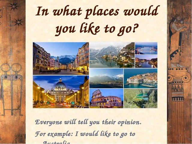 In what places would you like to go? Everyone will tell you their opinion. Fo...