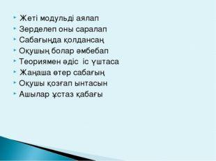 Жеті модульді аялап Зерделеп оны саралап Сабағыңда қолдансаң Оқушың болар әмб