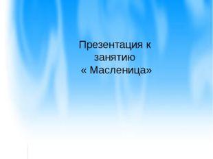 Презентация к занятию « Масленица»