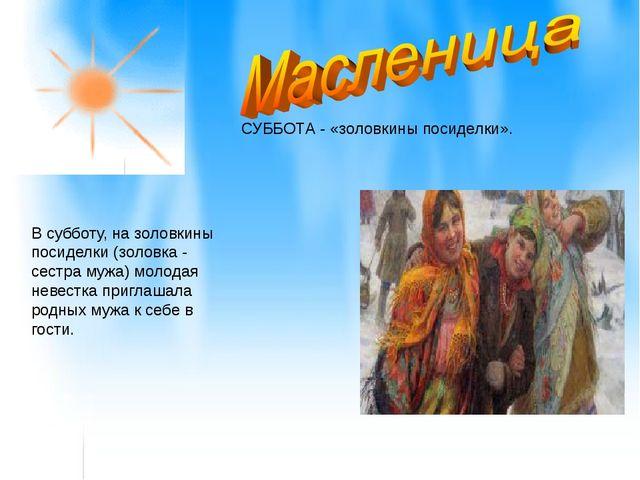 СУББОТА - «золовкины посиделки». В субботу, на золовкины посиделки (золовка...