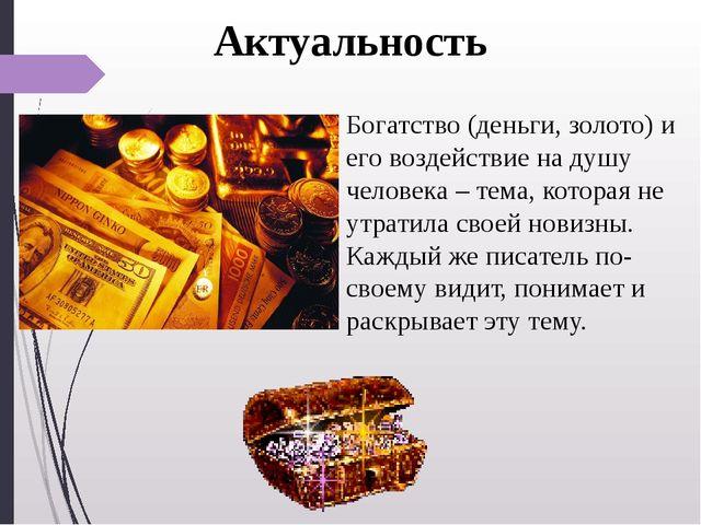 Актуальность Богатство (деньги, золото) и его воздействие на душу человека –...