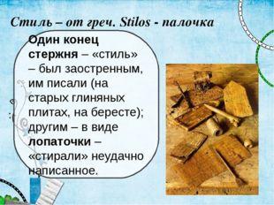 Стиль – от греч. Stilos - палочка Один конец стержня – «стиль» – был заострен