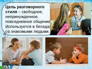 Цель разговорного стиля – свободное, непринужденное, повседневное общение. Ис