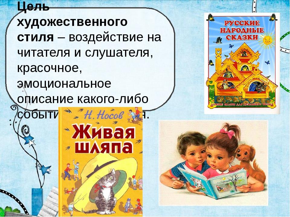 Цель художественного стиля – воздействие на читателя и слушателя, красочное,...
