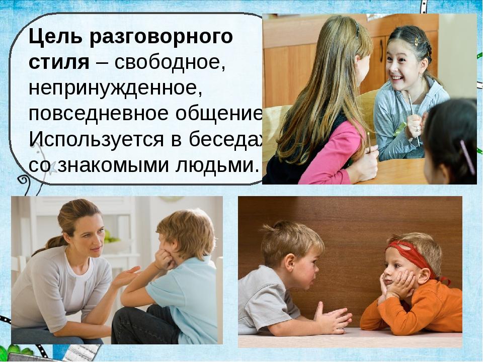 Цель разговорного стиля – свободное, непринужденное, повседневное общение. Ис...