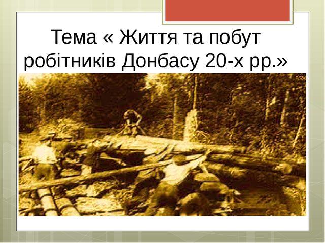 Тема « Життя та побут робітників Донбасу 20-х рр.»