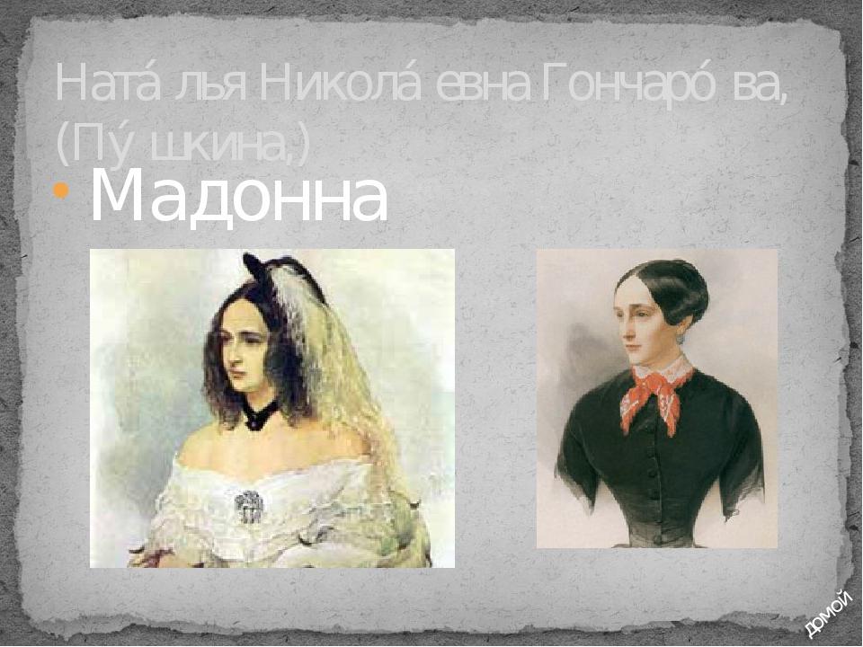 Мадонна Ната́лья Никола́евна Гончаро́ва, (Пу́шкина,) домой