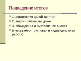 Подведение итогов 1. достижение целей занятия 2. анализ работы на уроке 3. об