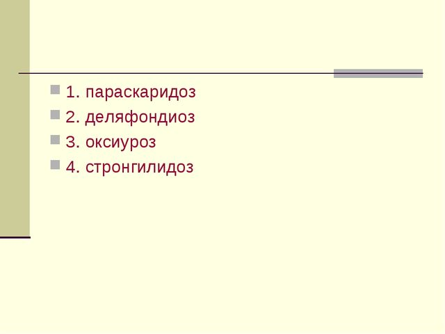 1. параскаридоз 2. деляфондиоз 3. оксиуроз 4. стронгилидоз