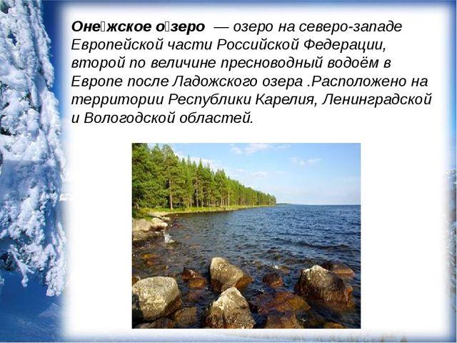 Оне́жское о́зеро — озеро на северо-западе Европейской части Российской Федер...