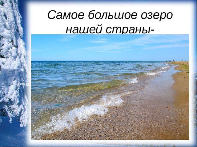 Самое большое озеро нашей страны- Каспийское море.