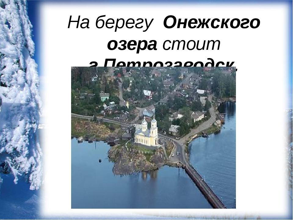 На берегу Онежского озера стоит г.Петрозаводск.