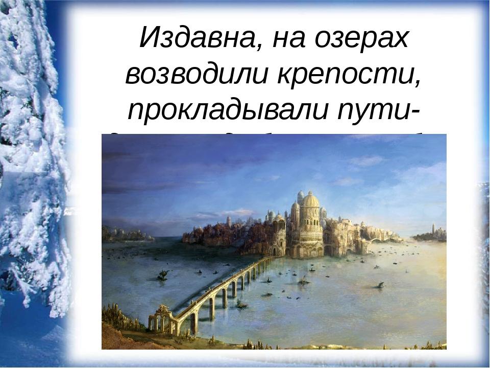 Издавна, на озерах возводили крепости, прокладывали пути-дороги, добывали рыбу.