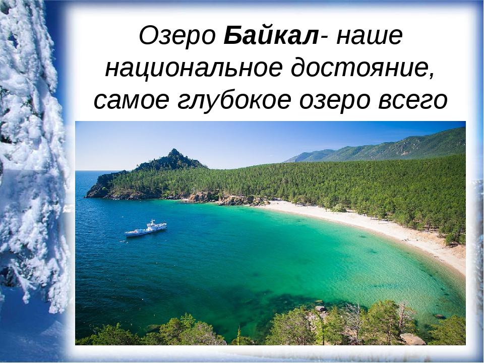 Озеро Байкал- наше национальное достояние, самое глубокое озеро всего мира.