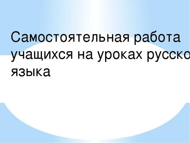 Самостоятельная работа учащихся на уроках русского языка