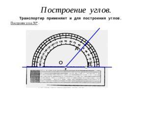 О В А Построение углов. Транспортир применяют и для построения углов. Постро