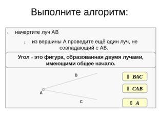 Выполните алгоритм: начертите луч АВ из вершины А проведите ещё один луч, не