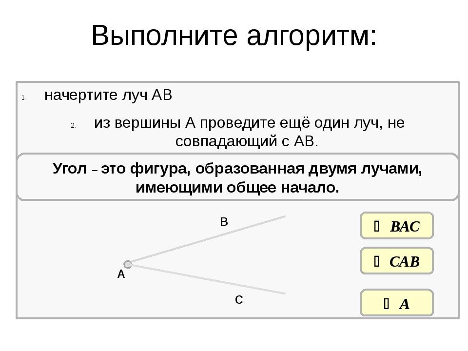 Выполните алгоритм: начертите луч АВ из вершины А проведите ещё один луч, не...