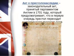 Акт о престолонаследии – законодательный акт, принятыйпарламентом Англиив1