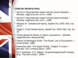 СПИСОК ЛИТЕРАТУРЫ Келли К. Королевская семья Англии (книга первая). – Москва: