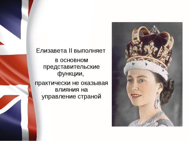Елизавета II выполняет в основном представительские функции, практически не о...