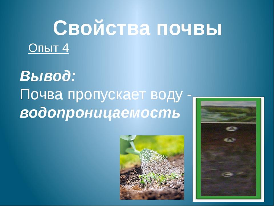 Свойства почвы Опыт 4 Вывод: Почва пропускает воду - водопроницаемость