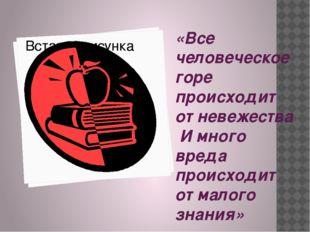 «Все человеческое горе происходит от невежества И много вреда происходит от м