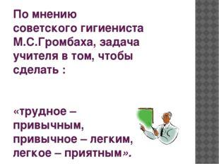 По мнению советскогогигиениста М.С.Громбаха, задача учителя в том, чтобы сде