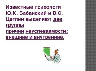 Известные психологи Ю.К. Бабанский и В.С. Цетлин выделяютдве группы причинн