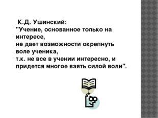 """К.Д. Ушинский: """"Учение, основанное только на интересе, не дает возможности о"""