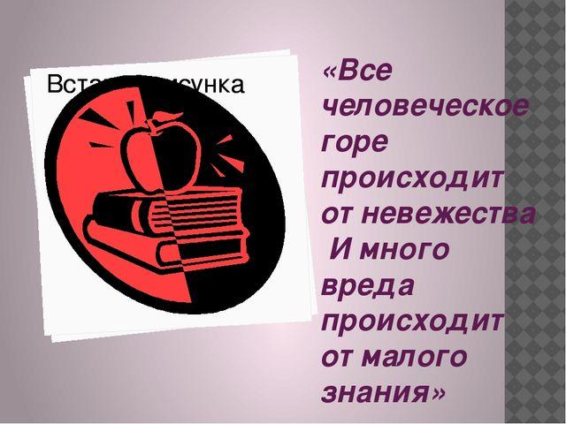 «Все человеческое горе происходит от невежества И много вреда происходит от м...