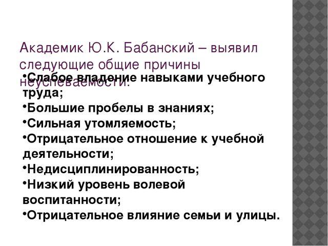 Академик Ю.К. Бабанский – выявил следующиеобщие причины неуспеваемости: Сла...