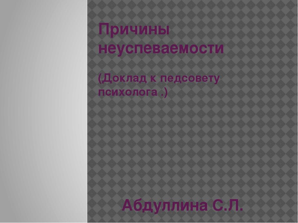 Причины неуспеваемости (Доклад к педсовету психолога .) Абдуллина С.Л.