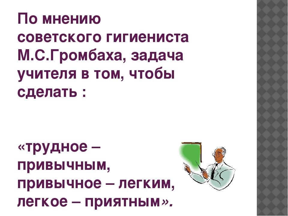 По мнению советскогогигиениста М.С.Громбаха, задача учителя в том, чтобы сде...