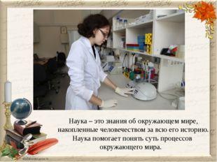 Наука – это знания об окружающем мире, накопленные человечеством за всю его и