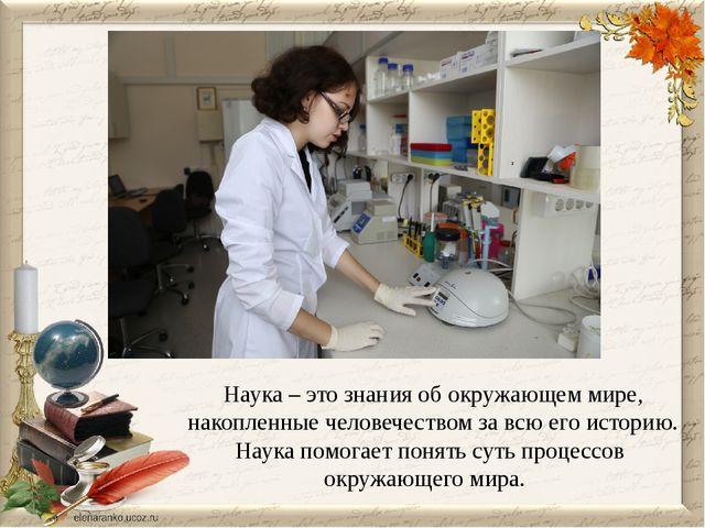Наука – это знания об окружающем мире, накопленные человечеством за всю его и...