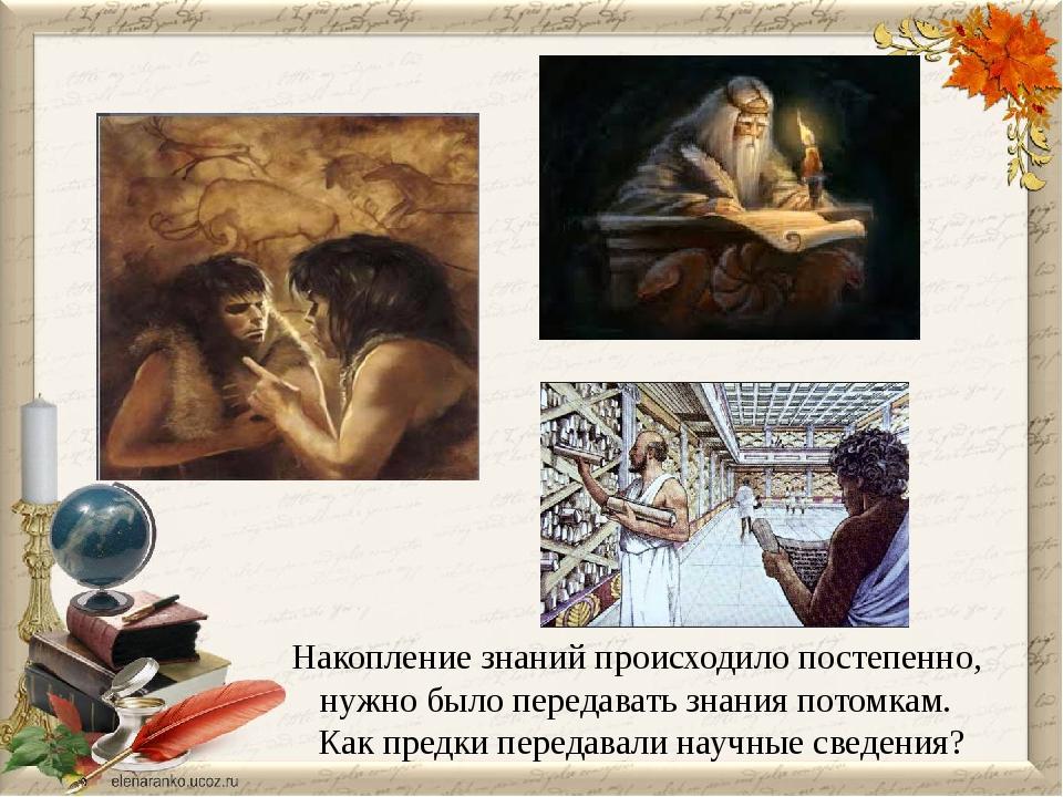 Накопление знаний происходило постепенно, нужно было передавать знания потомк...