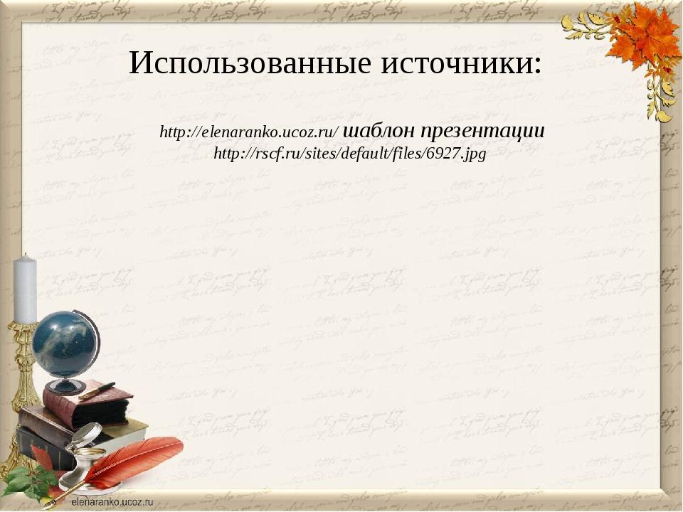 Использованные источники: http://elenaranko.ucoz.ru/ шаблон презентации http:...