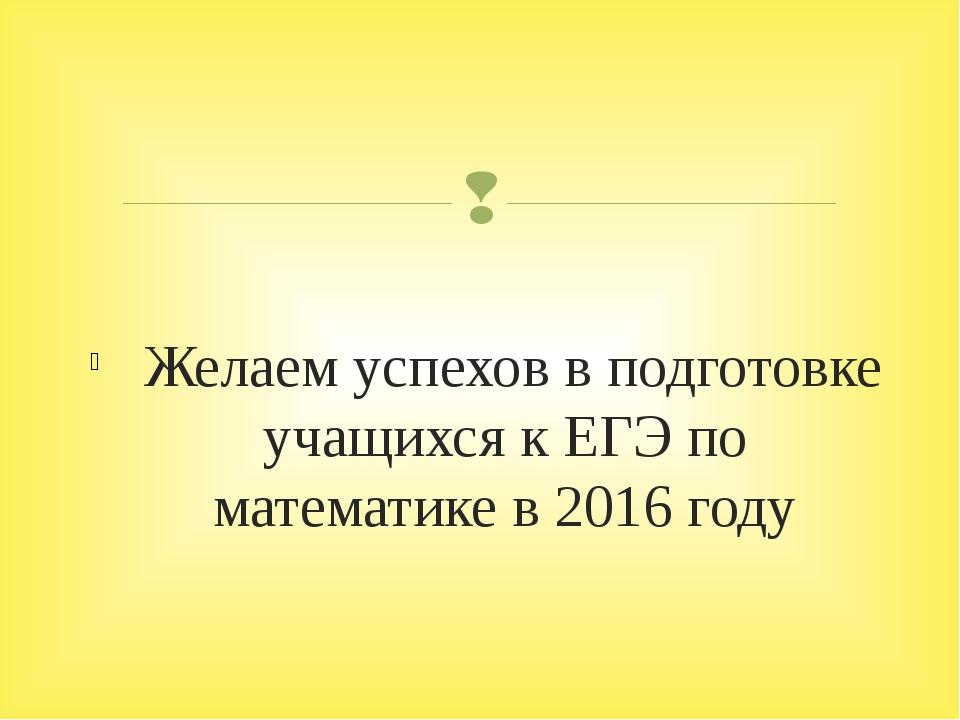 Желаем успехов в подготовке учащихся к ЕГЭ по математике в 2016 году 