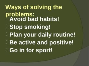 Ways of solving the problems: Avoid bad habits! Stop smoking! Plan your daily