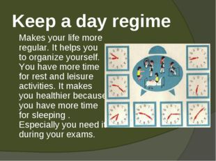 Keep a day regime 	Makes your life more regular. It helps you to organize you