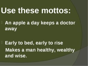Use these mottos: An apple a day keeps a doctor away Early to bed, early to r