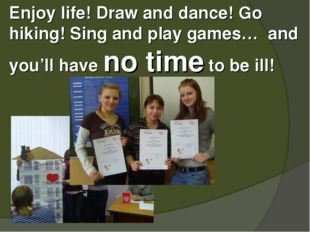Enjoy life! Draw and dance! Go hiking! Sing and play games… and you'll have n