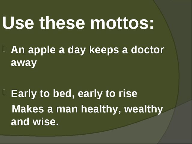 Use these mottos: An apple a day keeps a doctor away Early to bed, early to r...
