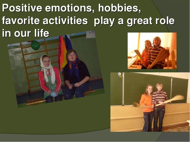 Positive emotions, hobbies, favorite activities play a great role in our life