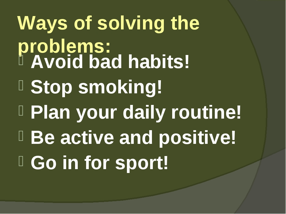 Ways of solving the problems: Avoid bad habits! Stop smoking! Plan your daily...